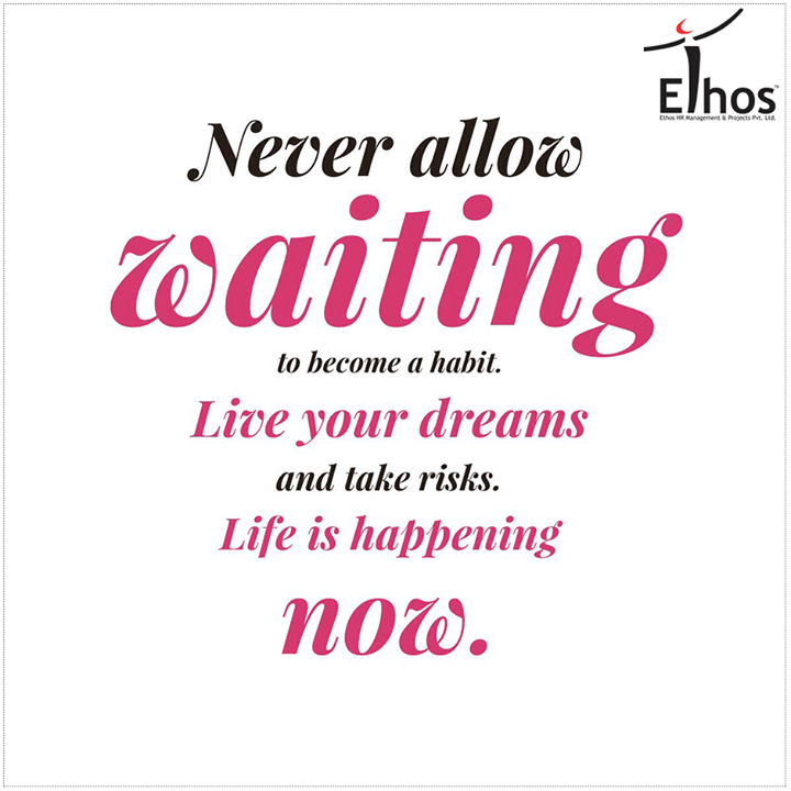 Never allow waiting to become a habit. Live your dreams and take risks. Life is happening now.  #Motivation #Success #EthosIndia #Ahmedabad