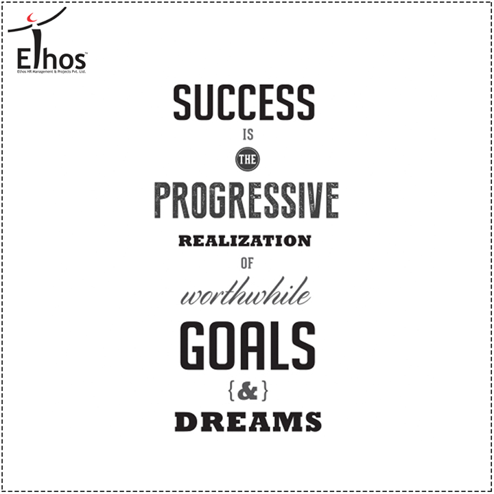 Success is the progressive realization of worthwhile goals & Dreams.  #Success #EthosIndia #Ahmedabad