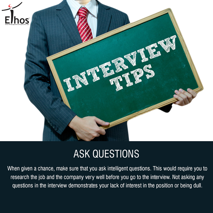 :: Ask questions ::  When given a chance, make sure that you ask intelligent questions. This would require you to research the job and the company very well before you go to the interview. Not asking any questions in the interview demonstrates your lack of interest in the position or being dull.  #InterviewTips #Careers #EthosIndia #Ahmedabad #EthosHR #Recruitment #Jobs #Change