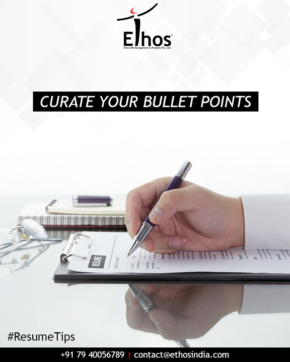 No matter how long you've been in a job, or how much you've accomplished there, you shouldn't have more than five or six bullets in a given section. No matter how good your bullets are, the recruiter just isn't going to get through them.    #ResumeTips #EthosIndia #Ahmedabad #EthosHR #Recruitment