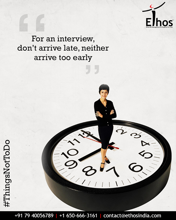 Plan to reach the place of interview 10 mins early before the allotted time. Arriving late is a complete no-no. And even don't arrive too early and force yourself to sit nervously in full view in a waiting area.  #ThingsNotToDo #InterviewTips #DontArriveLate #DontArriveEarly #EthosIndia #Ahmedabad #EthosHR #Recruitment #CareerGuide #India