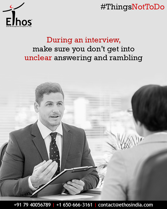 Take time to think before you answer questions and avoid bumbling to an uncomfortable halt; it doesn't inspire confidence. And in case you don't have the answer to the questions asked, its ok to say so rather than rambling and going around the bush without much content.   #ThingsNotToDo #InterviewTips #UnclearAnswering #Rambling #EthosIndia #Ahmedabad #EthosHR #Recruitment #CareerGuide #India