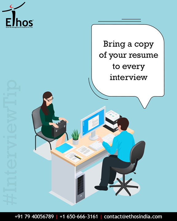 Have a copy of your resume with you when you go to every interview. If the interviewer has misplaced his or her copy, you'll save a lot of time (and embarrassment on the interviewer's part) if you can just pull your extra copy out and hand it over.  #InterviewTip #EthosIndia #Ahmedabad #EthosHR #Recruitment #CareerGuide #India