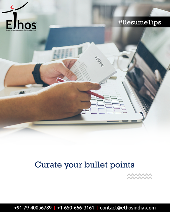 No matter how long you've been in a job, or how much you've accomplished there, you shouldn't have more than five or six bullets in a given section. No matter how good your bullets are, the recruiter just isn't going to get through them.  #CareerOpportunities #EmployeeVerification #EmployeeVerificationService #EthosIndia #Ahmedabad #EthosHR #Recruitment #CareerGuide #India