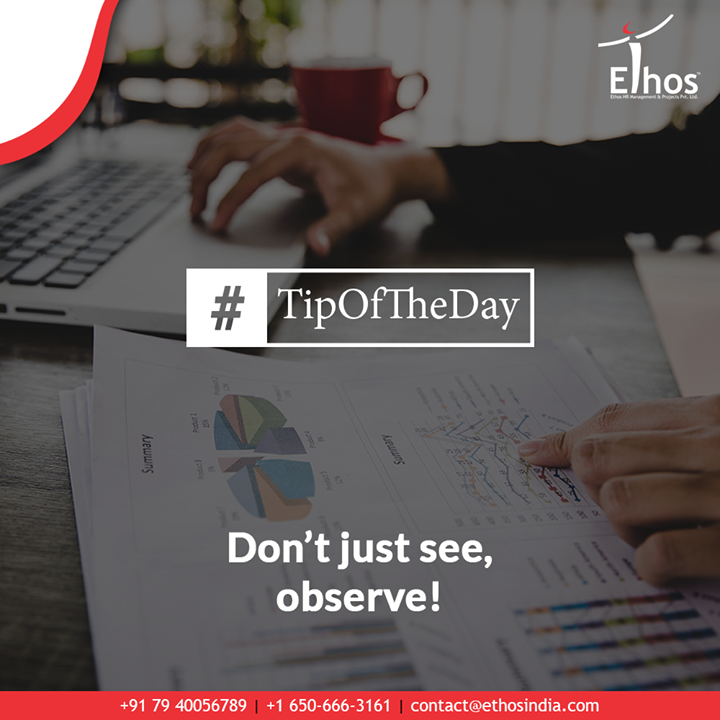 You need to boost your observation skills besides learning to stretch your attention span. Do not just see the things, care to become a good observer.  #EthosIndia #Ahmedabad #EthosHR #Recruitment #CareerGuide #India