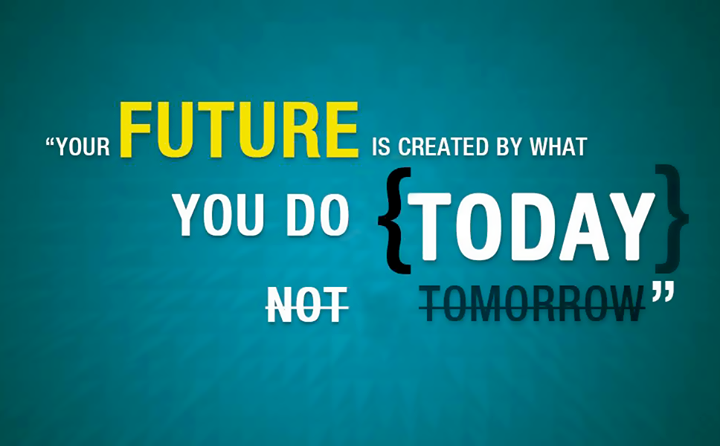 Your today's act will define tomorrow, so act now.