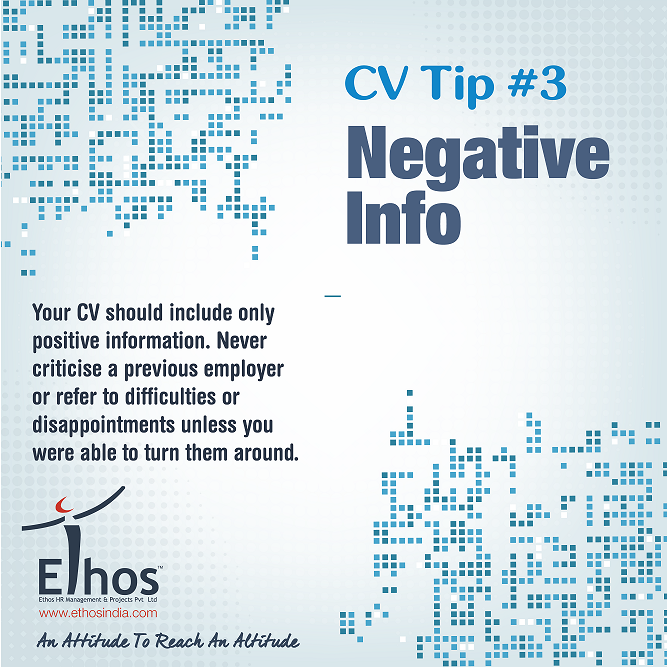 CV Tip  Your CV should include only positive information. Never criticise a previous employer or refer to difficulties or disappointments unless you were able to turn them around.
