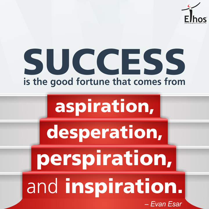 Success is the good fortune when it comes from aspiration, desperation, perspiration, and inspiration!  #Success #Mantra #GoodFortune #EthosIndia #Ahmedabad
